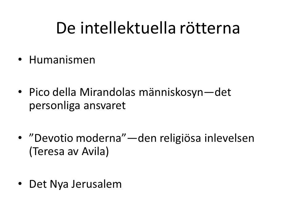 De intellektuella rötterna Humanismen Pico della Mirandolas människosyn—det personliga ansvaret Devotio moderna —den religiösa inlevelsen (Teresa av Avila) Det Nya Jerusalem