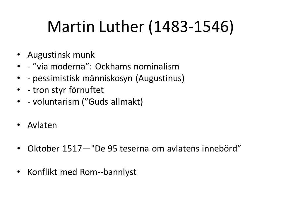 Martin Luther (1483-1546) Augustinsk munk - via moderna : Ockhams nominalism - pessimistisk människosyn (Augustinus) - tron styr förnuftet - voluntarism ( Guds allmakt) Avlaten Oktober 1517— De 95 teserna om avlatens innebörd Konflikt med Rom--bannlyst