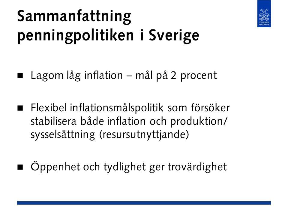Sammanfattning penningpolitiken i Sverige Lagom låg inflation – mål på 2 procent Flexibel inflationsmålspolitik som försöker stabilisera både inflation och produktion/ sysselsättning (resursutnyttjande) Öppenhet och tydlighet ger trovärdighet