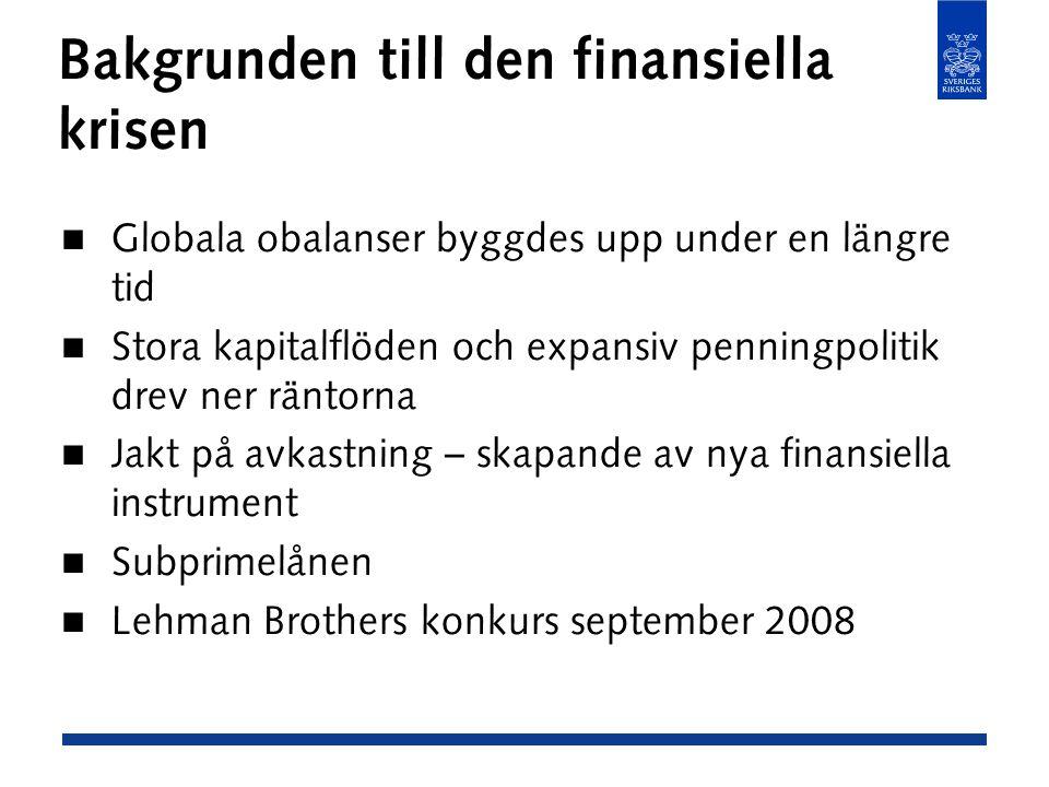 Bakgrunden till den finansiella krisen Globala obalanser byggdes upp under en längre tid Stora kapitalflöden och expansiv penningpolitik drev ner räntorna Jakt på avkastning – skapande av nya finansiella instrument Subprimelånen Lehman Brothers konkurs september 2008