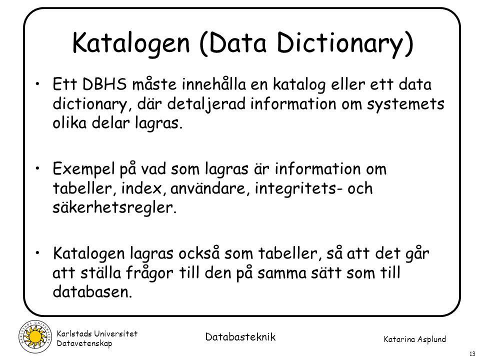 Katarina Asplund Karlstads Universitet Datavetenskap 13 Databasteknik Katalogen (Data Dictionary) Ett DBHS måste innehålla en katalog eller ett data d