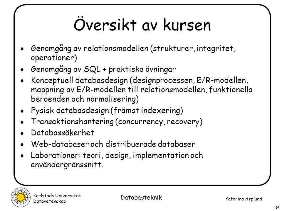 Katarina Asplund Karlstads Universitet Datavetenskap 14 Databasteknik Översikt av kursen  Genomgång av relationsmodellen (strukturer, integritet, ope