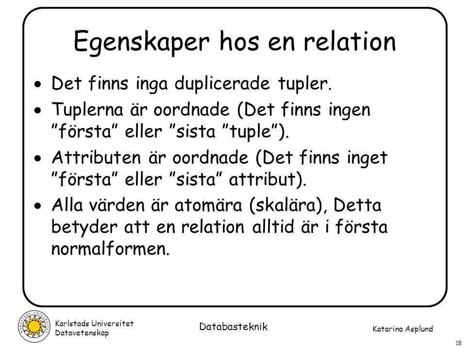 Katarina Asplund Karlstads Universitet Datavetenskap 18 Databasteknik Egenskaper hos en relation  Det finns inga duplicerade tupler.  Tuplerna är oo