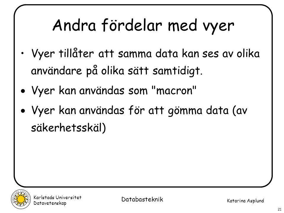 Katarina Asplund Karlstads Universitet Datavetenskap 21 Databasteknik Andra fördelar med vyer Vyer tillåter att samma data kan ses av olika användare
