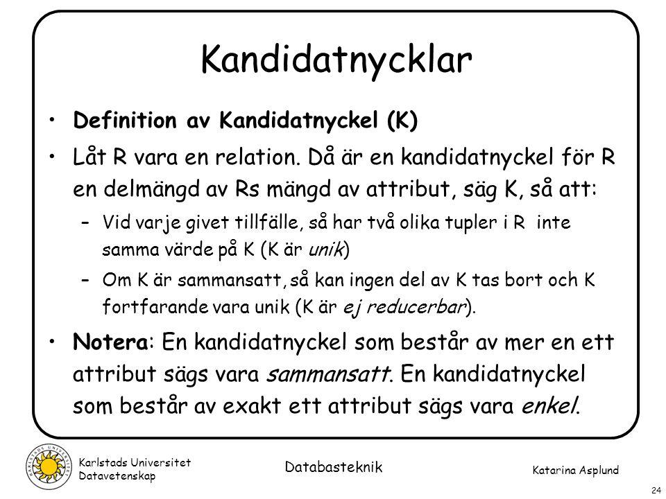 Katarina Asplund Karlstads Universitet Datavetenskap 24 Databasteknik Kandidatnycklar Definition av Kandidatnyckel (K) Låt R vara en relation. Då är e