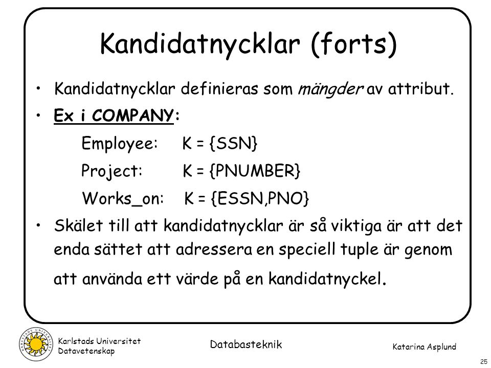 Katarina Asplund Karlstads Universitet Datavetenskap 25 Databasteknik Kandidatnycklar (forts) Kandidatnycklar definieras som mängder av attribut. Ex i