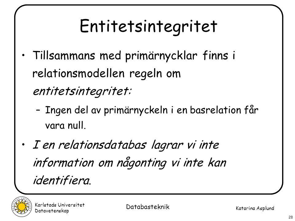 Katarina Asplund Karlstads Universitet Datavetenskap 28 Databasteknik Entitetsintegritet Tillsammans med primärnycklar finns i relationsmodellen regel