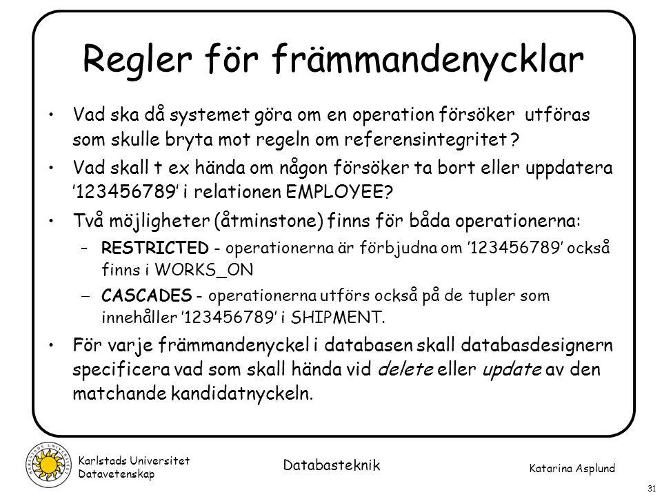 Katarina Asplund Karlstads Universitet Datavetenskap 31 Databasteknik Regler för främmandenycklar Vad ska då systemet göra om en operation försöker ut