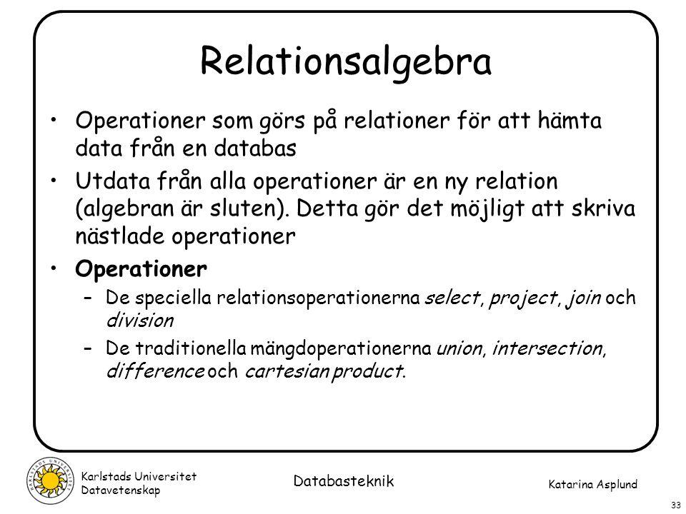 Katarina Asplund Karlstads Universitet Datavetenskap 33 Databasteknik Relationsalgebra Operationer som görs på relationer för att hämta data från en d