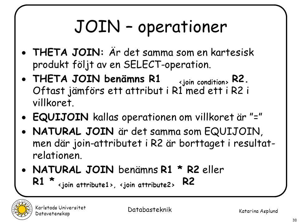Katarina Asplund Karlstads Universitet Datavetenskap 38 Databasteknik JOIN – operationer  THETA JOIN: Är det samma som en kartesisk produkt följt av