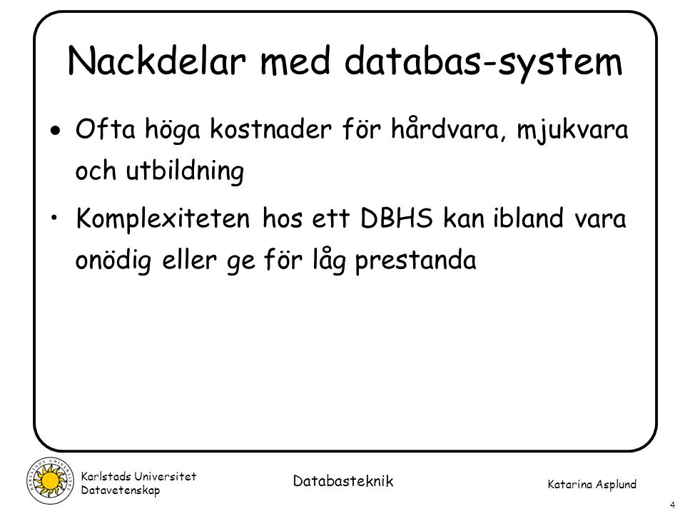 Katarina Asplund Karlstads Universitet Datavetenskap 4 Databasteknik Nackdelar med databas-system  Ofta höga kostnader för hårdvara, mjukvara och utb