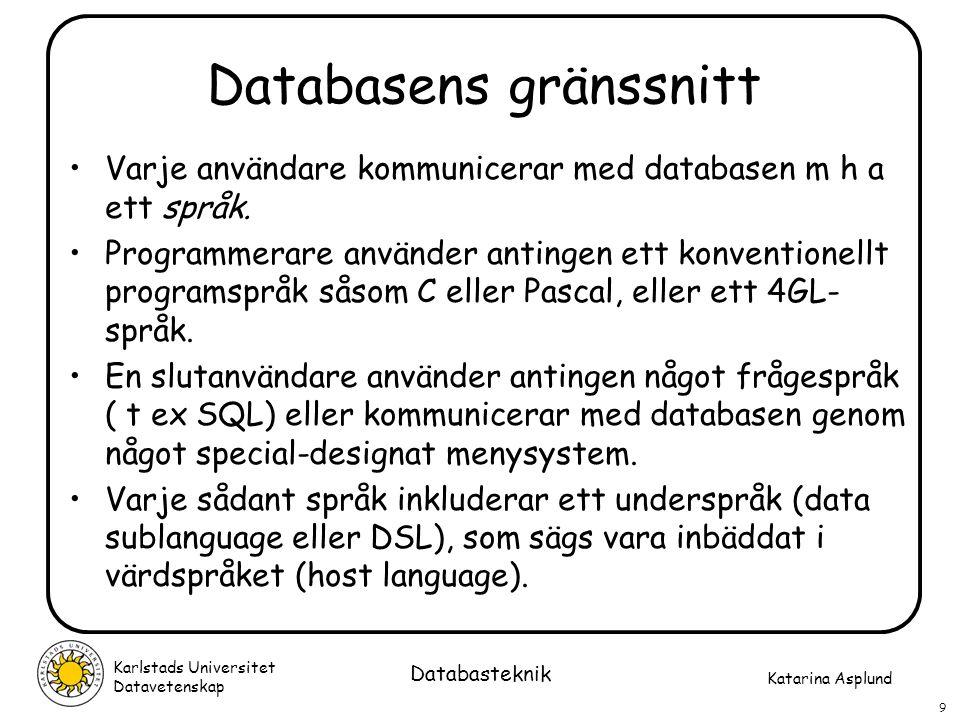 Katarina Asplund Karlstads Universitet Datavetenskap 10 Databasteknik Dataoberoende Logiskt dataoberoende: Det går att göra ändringar i det konceptuella schemat utan att det påverkar de externa schemana eller applikationsprogrammen Fysiskt dataoberoende: Det går att göra ändringar i det interna schemat utan att det påverkar det konceptuella schemat