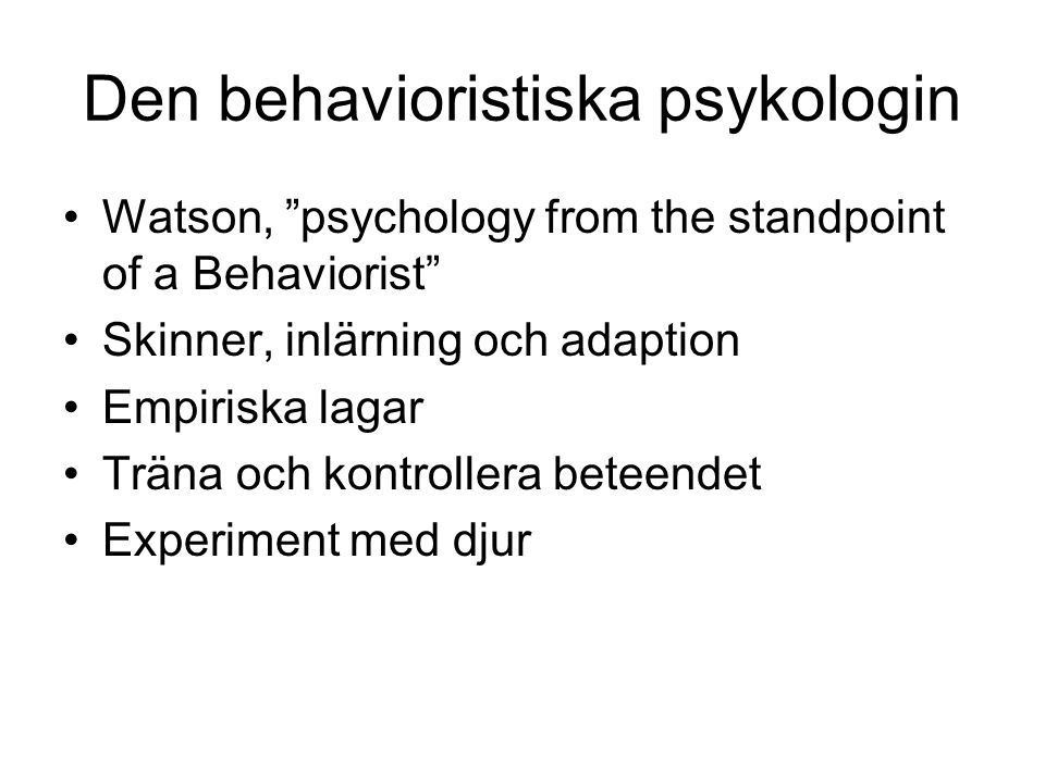 "Den behavioristiska psykologin Watson, ""psychology from the standpoint of a Behaviorist"" Skinner, inlärning och adaption Empiriska lagar Träna och kon"