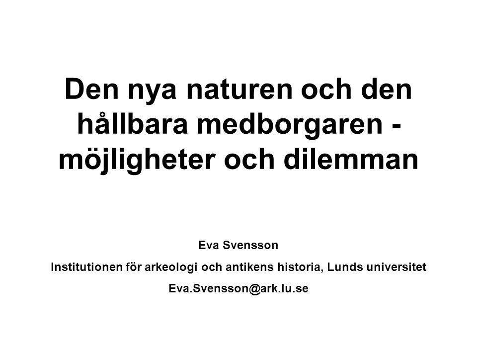Den nya naturen och den hållbara medborgaren - möjligheter och dilemman Eva Svensson Institutionen för arkeologi och antikens historia, Lunds universitet Eva.Svensson@ark.lu.se