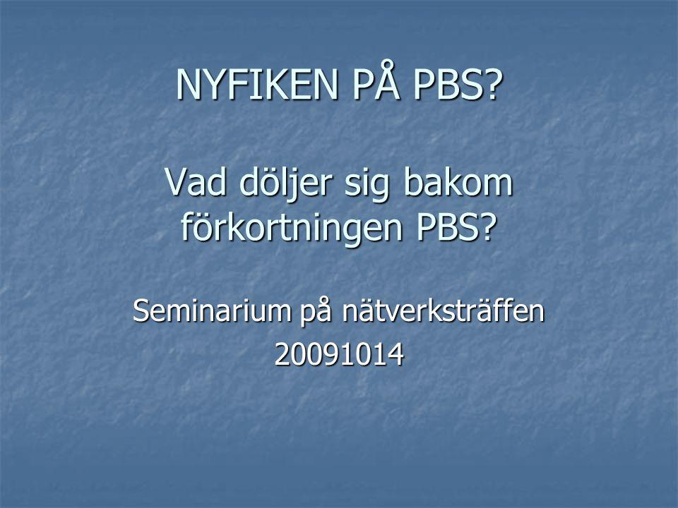 NYFIKEN PÅ PBS? Vad döljer sig bakom förkortningen PBS? Seminarium på nätverksträffen 20091014