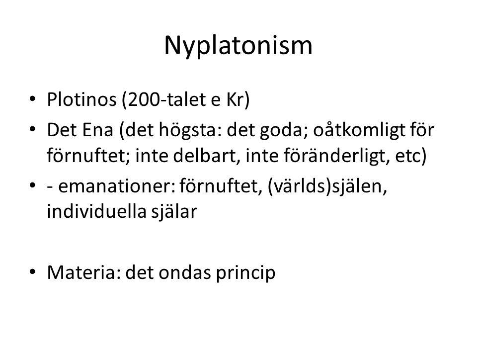 Nyplatonism Plotinos (200-talet e Kr) Det Ena (det högsta: det goda; oåtkomligt för förnuftet; inte delbart, inte föränderligt, etc) - emanationer: förnuftet, (världs)själen, individuella själar Materia: det ondas princip