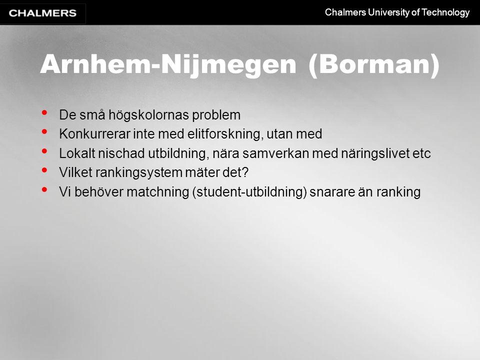 Chalmers University of Technology Arnhem-Nijmegen (Borman) De små högskolornas problem Konkurrerar inte med elitforskning, utan med Lokalt nischad utbildning, nära samverkan med näringslivet etc Vilket rankingsystem mäter det.
