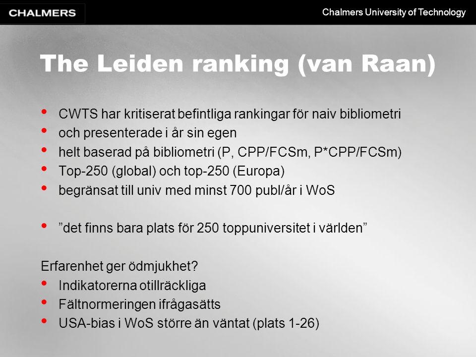 Chalmers University of Technology The Leiden ranking (van Raan) CWTS har kritiserat befintliga rankingar för naiv bibliometri och presenterade i år sin egen helt baserad på bibliometri (P, CPP/FCSm, P*CPP/FCSm) Top-250 (global) och top-250 (Europa) begränsat till univ med minst 700 publ/år i WoS det finns bara plats för 250 toppuniversitet i världen Erfarenhet ger ödmjukhet.
