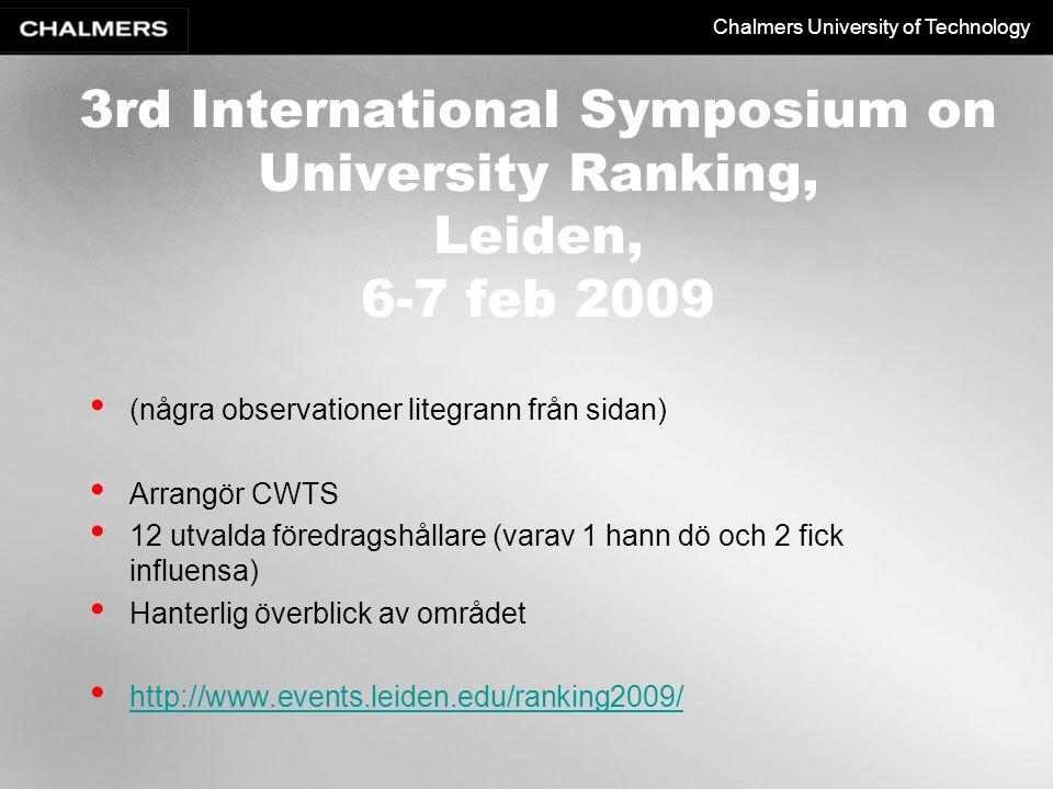 Chalmers University of Technology 3rd International Symposium on University Ranking, Leiden, 6-7 feb 2009 (några observationer litegrann från sidan) Arrangör CWTS 12 utvalda föredragshållare (varav 1 hann dö och 2 fick influensa) Hanterlig överblick av området http://www.events.leiden.edu/ranking2009/