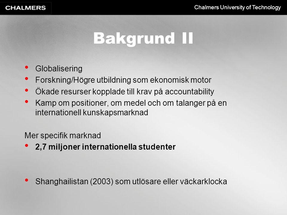 Chalmers University of Technology Bakgrund II Globalisering Forskning/Högre utbildning som ekonomisk motor Ökade resurser kopplade till krav på accountability Kamp om positioner, om medel och om talanger på en internationell kunskapsmarknad Mer specifik marknad 2,7 miljoner internationella studenter Shanghailistan (2003) som utlösare eller väckarklocka