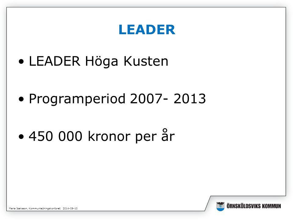Maria Isaksson, Kommunledningskontoret 2014-09-10 LEADER LEADER Höga Kusten Programperiod 2007- 2013 450 000 kronor per år