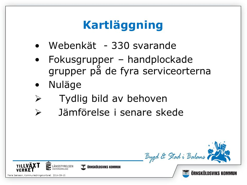 Maria Isaksson, Kommunledningskontoret 2014-09-10 Kartläggning Webenkät - 330 svarande Fokusgrupper – handplockade grupper på de fyra serviceorterna Nuläge  Tydlig bild av behoven  Jämförelse i senare skede