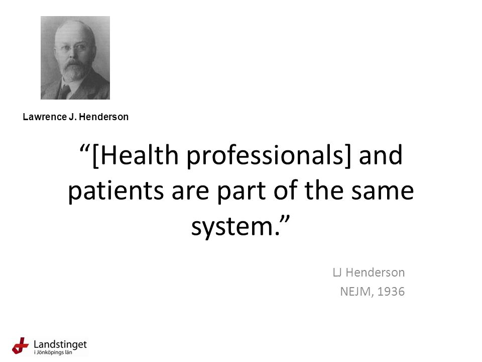 """[Health professionals] and patients are part of the same system."" LJ Henderson NEJM, 1936 Lawrence J. Henderson"