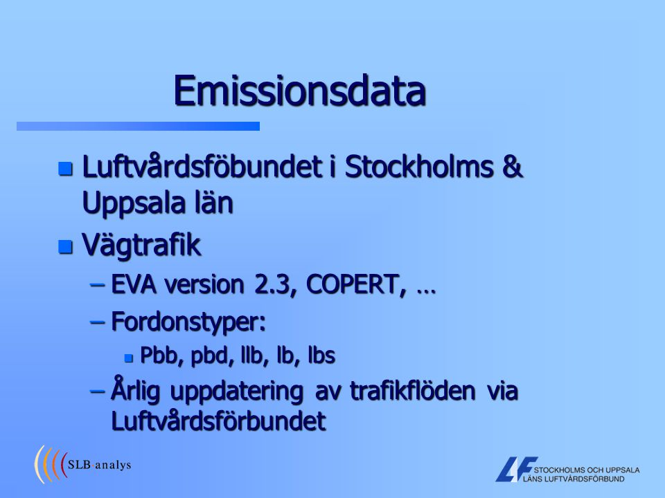 Emissionsdata n Luftvårdsföbundet i Stockholms & Uppsala län n Vägtrafik –EVA version 2.3, COPERT, … –Fordonstyper: n Pbb, pbd, llb, lb, lbs –Årlig up