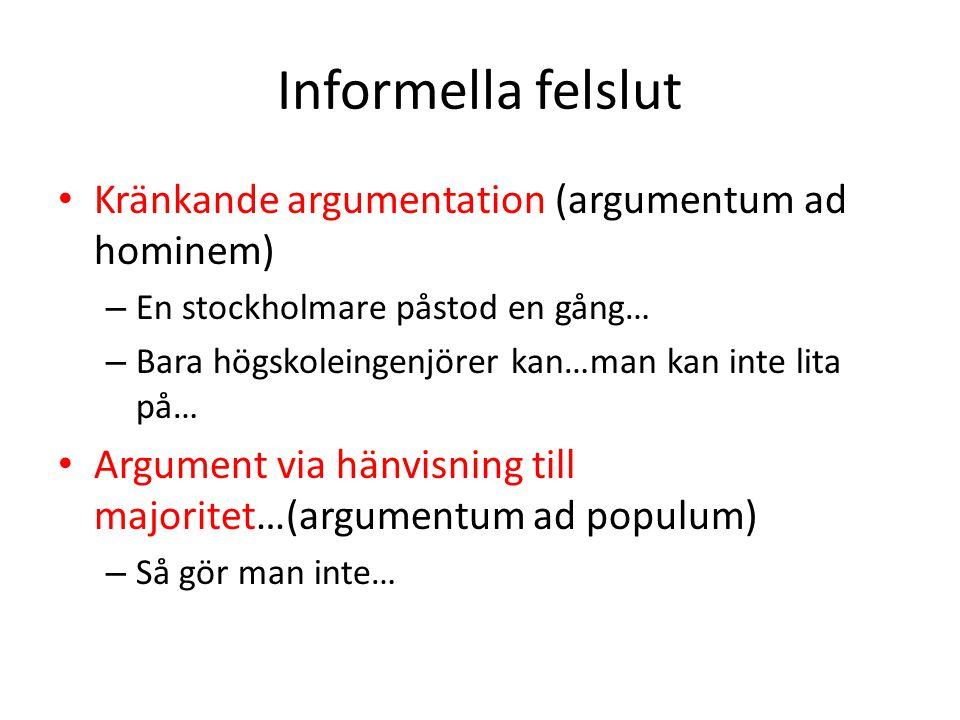 Informella felslut Kränkande argumentation (argumentum ad hominem) – En stockholmare påstod en gång… – Bara högskoleingenjörer kan…man kan inte lita p