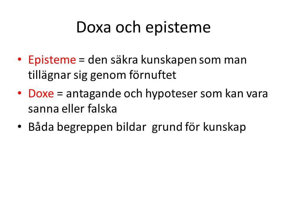 Doxa och episteme Episteme = den säkra kunskapen som man tillägnar sig genom förnuftet Doxe = antagande och hypoteser som kan vara sanna eller falska
