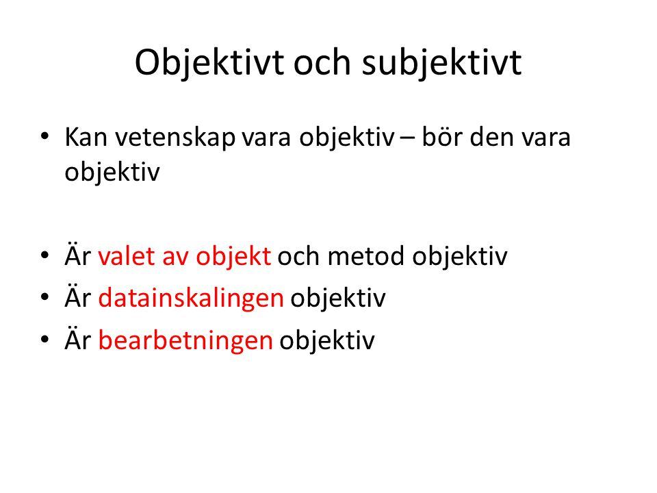 Objektivt och subjektivt Kan vetenskap vara objektiv – bör den vara objektiv Är valet av objekt och metod objektiv Är datainskalingen objektiv Är bear