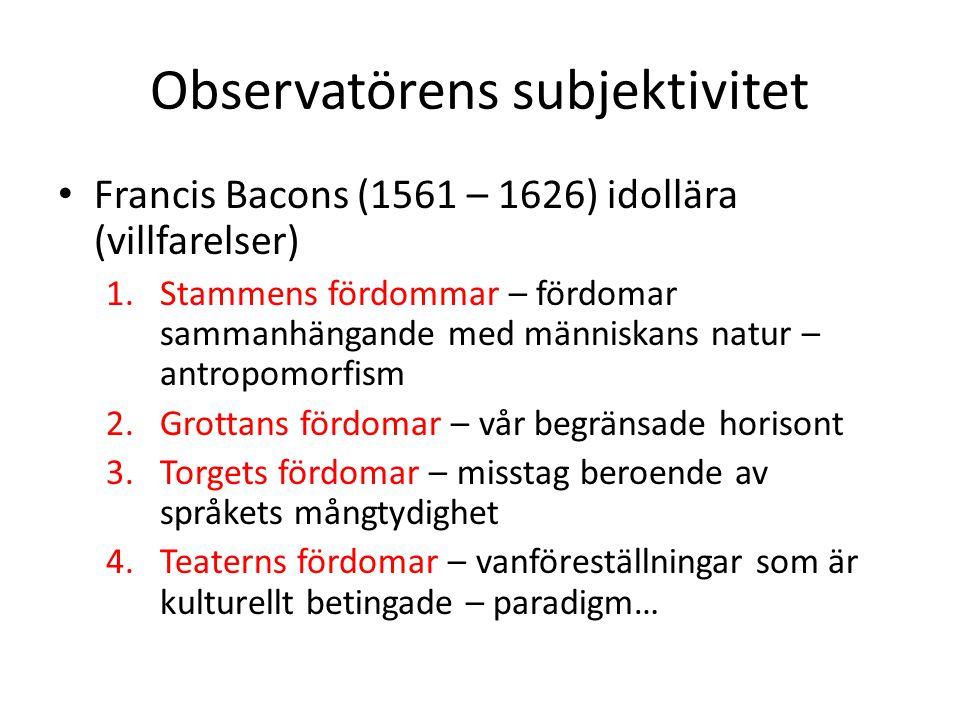 Observatörens subjektivitet Francis Bacons (1561 – 1626) idollära (villfarelser) 1.Stammens fördommar – fördomar sammanhängande med människans natur –