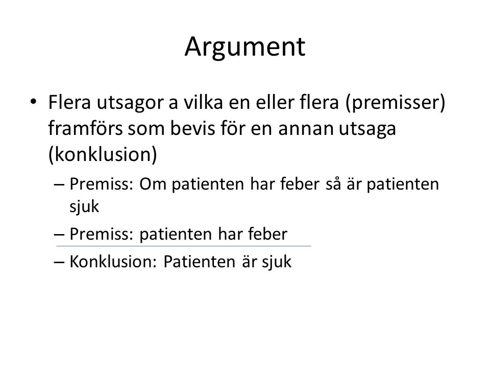 Argument Flera utsagor a vilka en eller flera (premisser) framförs som bevis för en annan utsaga (konklusion) – Premiss: Om patienten har feber så är