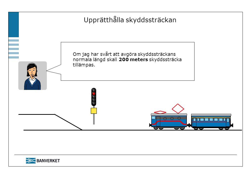 Upprätthålla skyddssträckan Om jag har svårt att avgöra skyddssträckans normala längd skall 200 meters skyddssträcka tillämpas.