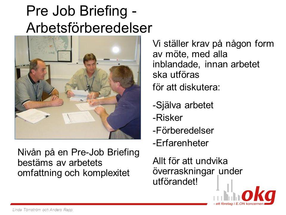Pre Job Briefing - Arbetsförberedelser Nivån på en Pre-Job Briefing bestäms av arbetets omfattning och komplexitet Vi ställer krav på någon form av möte, med alla inblandade, innan arbetet ska utföras för att diskutera: -Själva arbetet -Risker -Förberedelser -Erfarenheter Allt för att undvika överraskningar under utförandet.