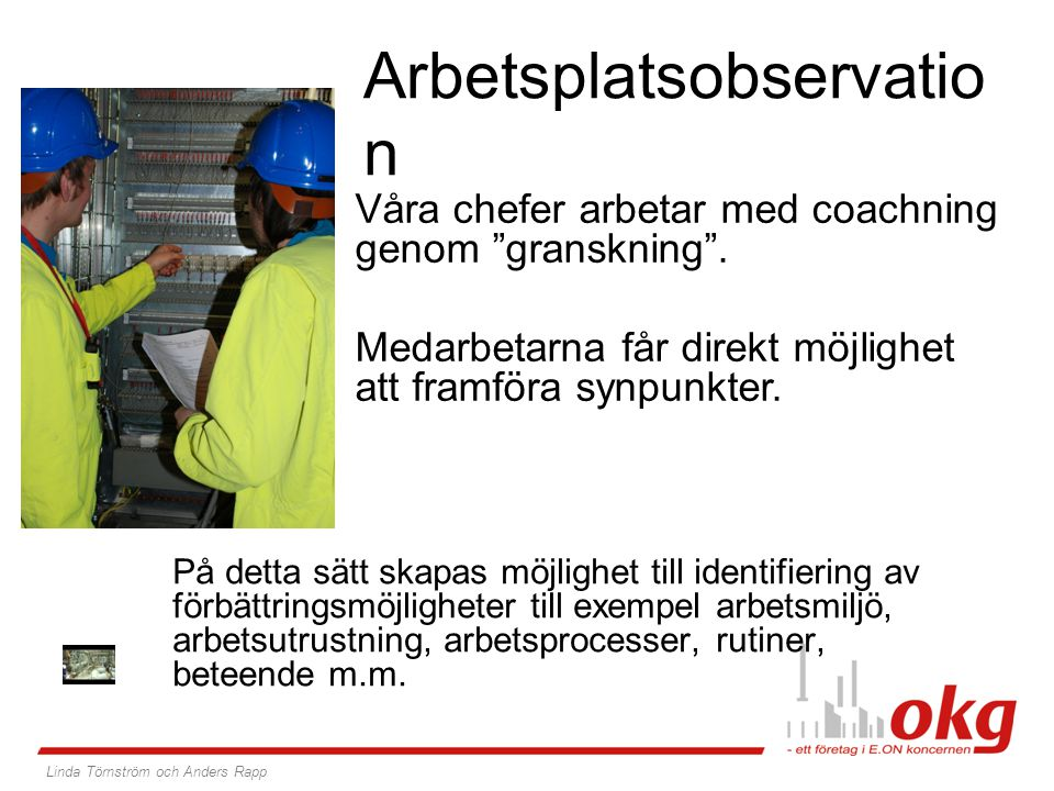 Arbetsplatsobservatio n På detta sätt skapas möjlighet till identifiering av förbättringsmöjligheter till exempel arbetsmiljö, arbetsutrustning, arbetsprocesser, rutiner, beteende m.m.