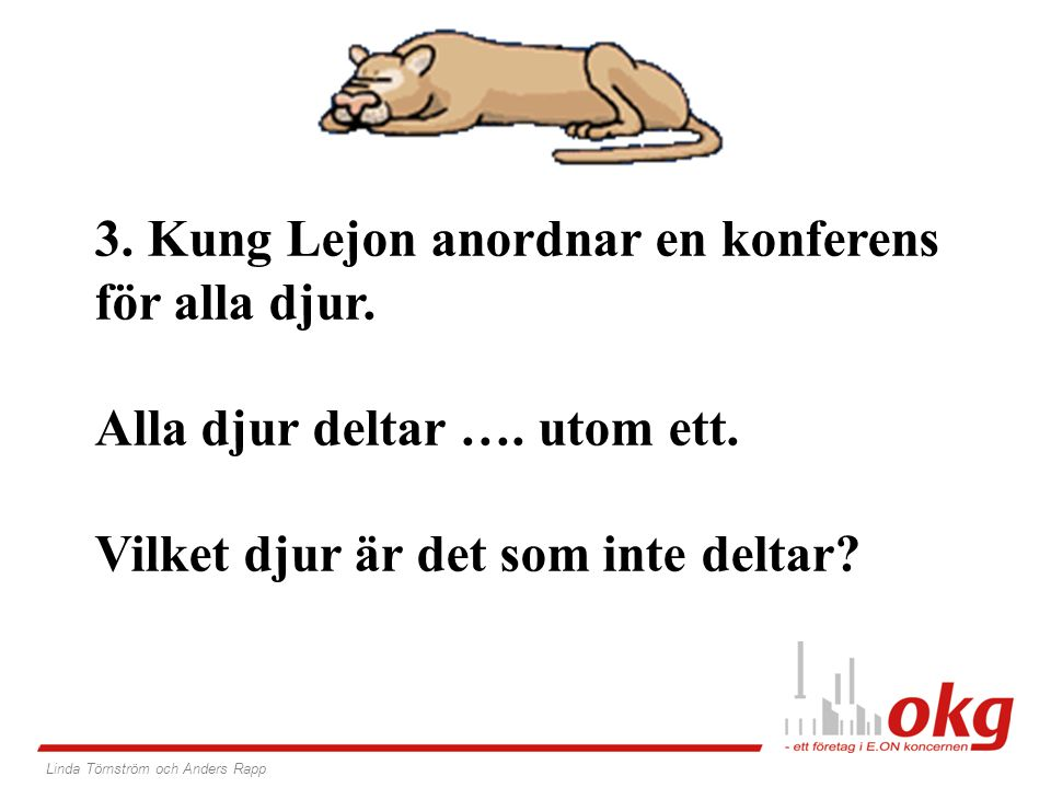 3. Kung Lejon anordnar en konferens för alla djur. Alla djur deltar …. utom ett. Vilket djur är det som inte deltar? Linda Törnström och Anders Rapp