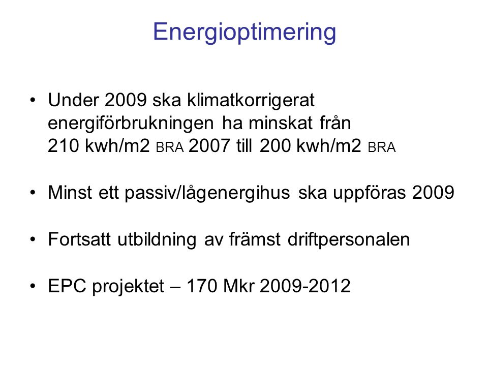 Energioptimering Under 2009 ska klimatkorrigerat energiförbrukningen ha minskat från 210 kwh/m2 BRA 2007 till 200 kwh/m2 BRA Minst ett passiv/lågenergihus ska uppföras 2009 Fortsatt utbildning av främst driftpersonalen EPC projektet – 170 Mkr 2009-2012
