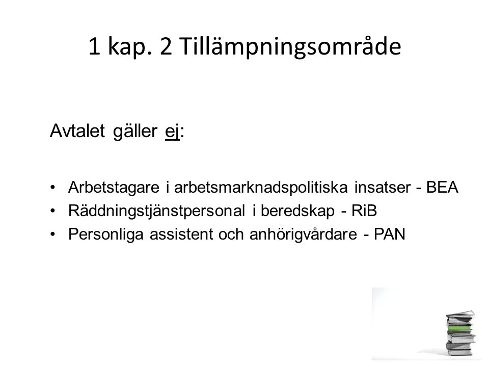 1 kap. 2 Tillämpningsområde Avtalet gäller ej: Arbetstagare i arbetsmarknadspolitiska insatser - BEA Räddningstjänstpersonal i beredskap - RiB Personl