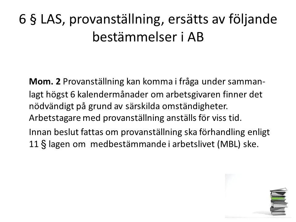 6 § LAS, provanställning, ersätts av följande bestämmelser i AB Mom. 2 Provanställning kan komma i fråga under samman- lagt högst 6 kalendermånader om