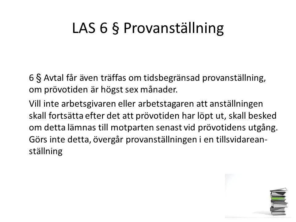 LAS 6 § Provanställning 6 § Avtal får även träffas om tidsbegränsad provanställning, om prövotiden är högst sex månader. Vill inte arbetsgivaren eller