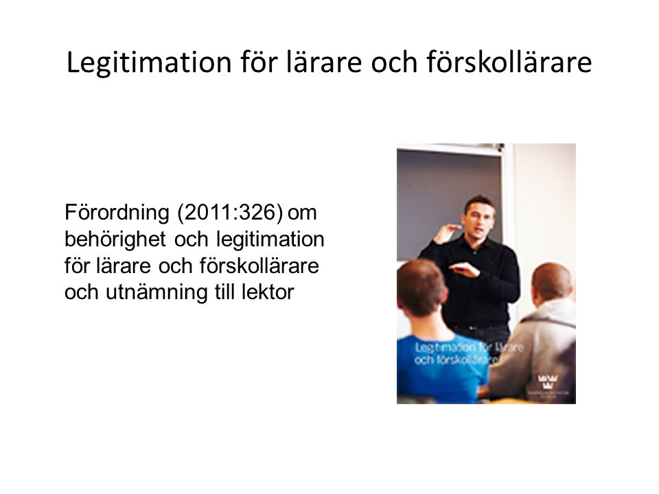 Legitimation för lärare och förskollärare Förordning (2011:326) om behörighet och legitimation för lärare och förskollärare och utnämning till lektor