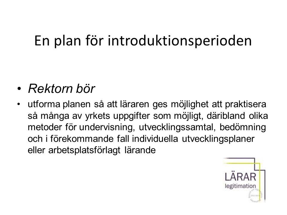 En plan för introduktionsperioden Rektorn bör utforma planen så att läraren ges möjlighet att praktisera så många av yrkets uppgifter som möjligt, där