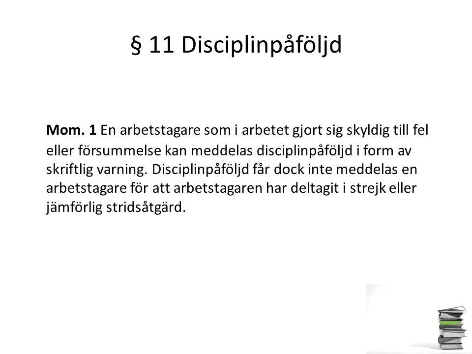 § 11 Disciplinpåföljd Mom. 1 En arbetstagare som i arbetet gjort sig skyldig till fel eller försummelse kan meddelas disciplinpåföljd i form av skrift