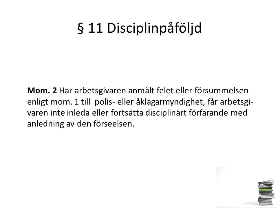 § 11 Disciplinpåföljd Mom. 2 Har arbetsgivaren anmält felet eller försummelsen enligt mom. 1 till polis- eller åklagarmyndighet, får arbetsgi- varen i