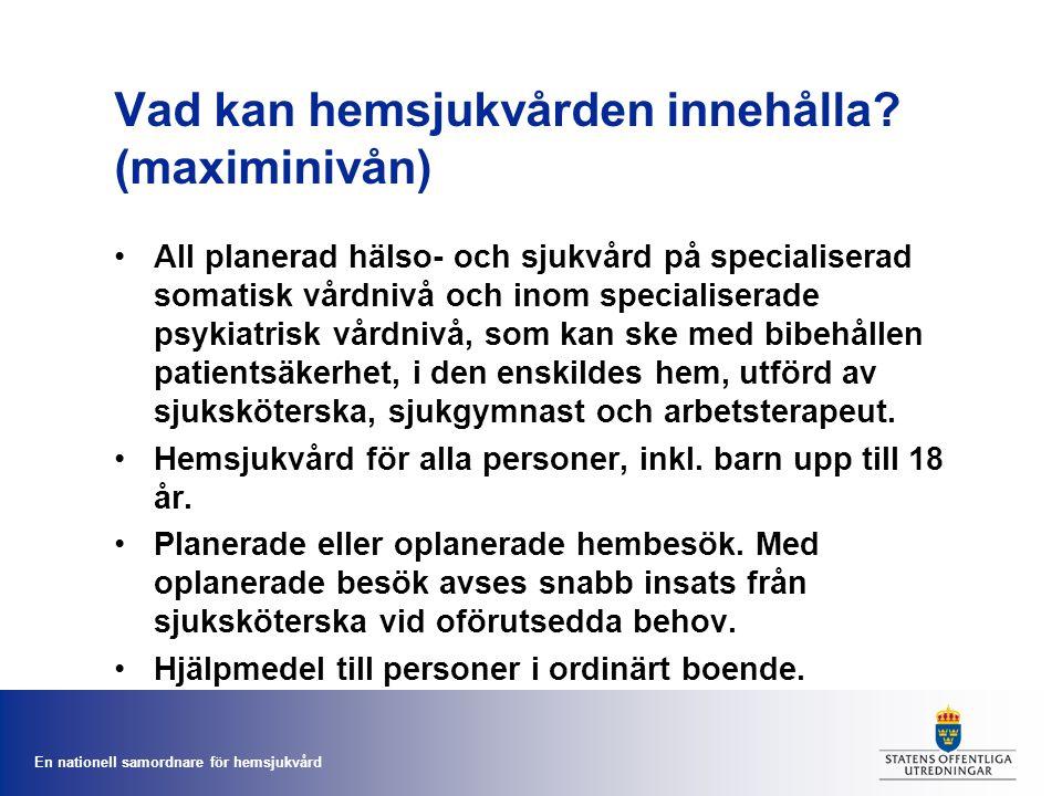 En nationell samordnare för hemsjukvård Vad kan hemsjukvården innehålla? (maximinivån) All planerad hälso- och sjukvård på specialiserad somatisk vård