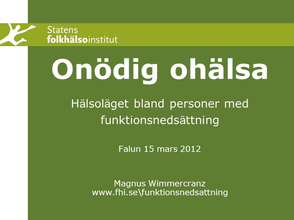 Onödig ohälsa H ä lsol ä get bland personer med funktionsneds ä ttning Falun 15 mars 2012 Magnus Wimmercranz www.fhi.se\funktionsnedsattning