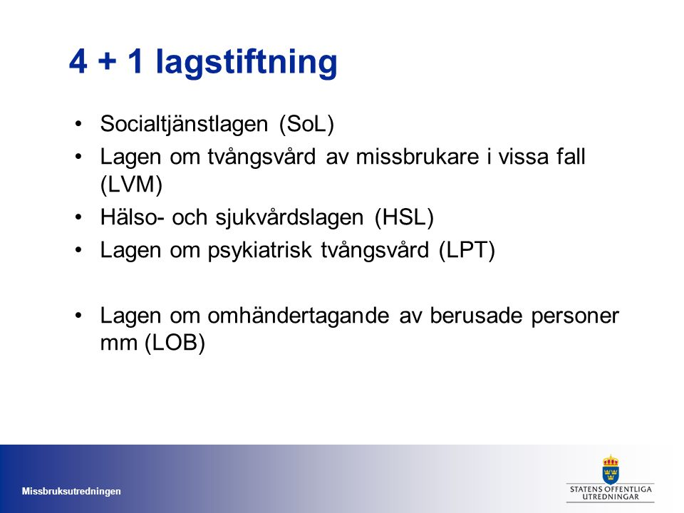 Missbruksutredningen 4 + 1 lagstiftning Socialtjänstlagen (SoL) Lagen om tvångsvård av missbrukare i vissa fall (LVM) Hälso- och sjukvårdslagen (HSL) Lagen om psykiatrisk tvångsvård (LPT) Lagen om omhändertagande av berusade personer mm (LOB)