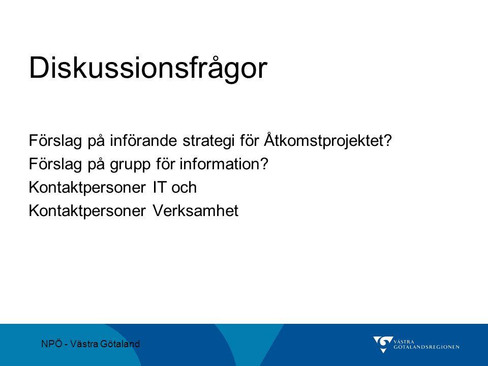 NPÖ - Västra Götaland Diskussionsfrågor Förslag på införande strategi för Åtkomstprojektet? Förslag på grupp för information? Kontaktpersoner IT och K