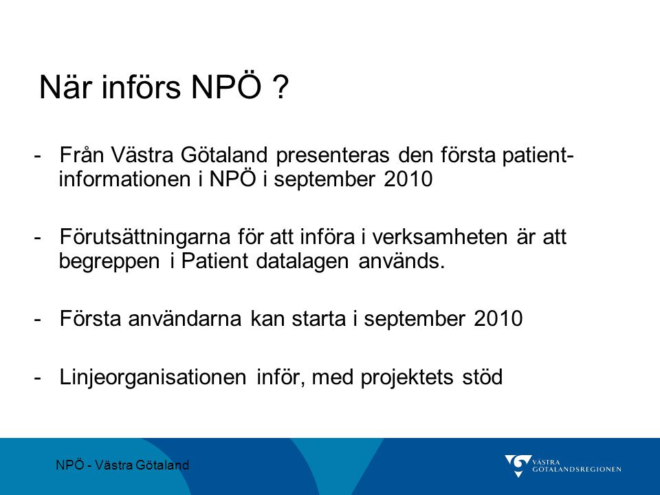 NPÖ - Västra Götaland När införs NPÖ ? - Från Västra Götaland presenteras den första patient- informationen i NPÖ i september 2010 - Förutsättningarna